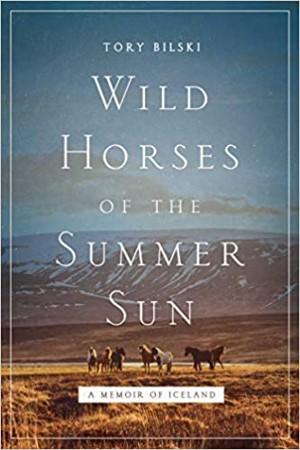 Wild Horses of the Summer Sun A Memoir of Iceland – Tory Bilski